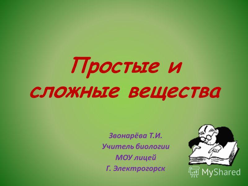Простые и сложные вещества Звонарёва Т.И. Учитель биологии МОУ лицей Г. Электрогорск