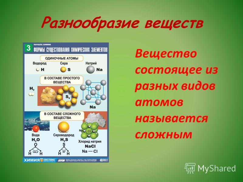 Разнообразие веществ Вещество состоящее из разных видов атомов называется сложным