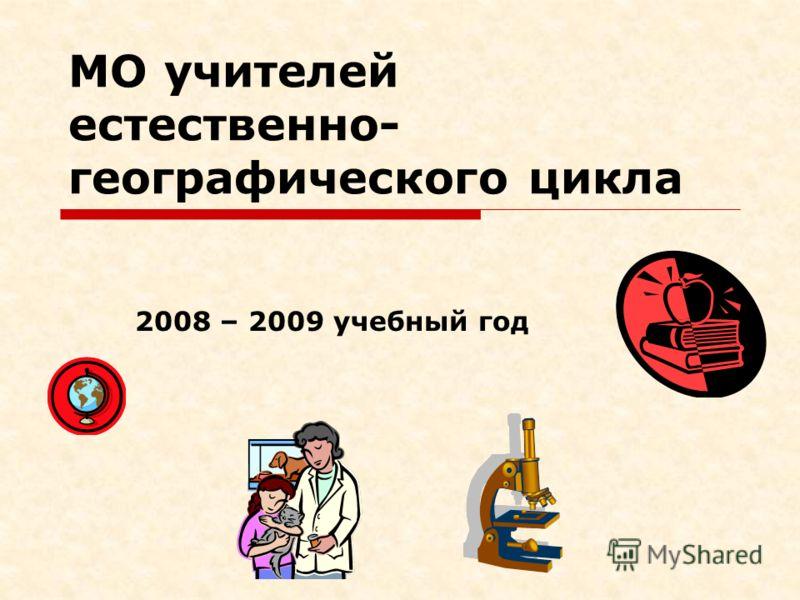 МО учителей естественно- географического цикла 2008 – 2009 учебный год