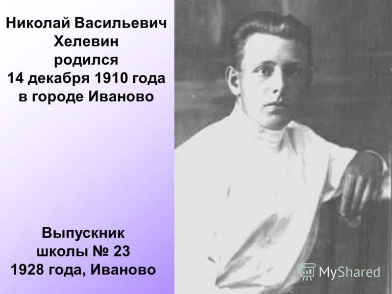 Николай Васильевич Хелевин родился 14 декабря 1910 года в городе Иваново Выпускник школы 23 1928 года, Иваново