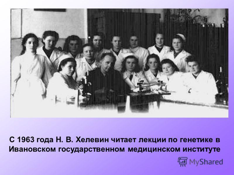 С 1963 года Н. В. Хелевин читает лекции по генетике в Ивановском государственном медицинском институте
