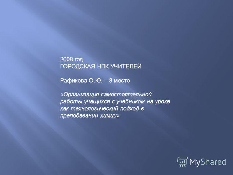 2008 год ГОРОДСКАЯ НПК УЧИТЕЛЕЙ Рафикова О.Ю. – 3 место «Организация самостоятельной работы учащихся с учебником на уроке как технологический подход в преподавании химии»