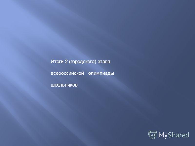 Итоги 2 (городского) этапа всероссийской олимпиады школьников