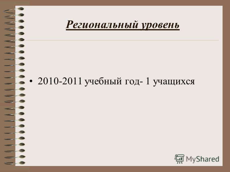 Региональный уровень 2010-2011 учебный год- 1 учащихся
