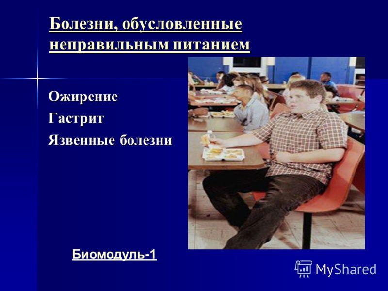 Болезни, обусловленные неправильным питанием Болезни, обусловленные неправильным питаниемОжирениеГастрит Язвенные болезни Биомодуль-1