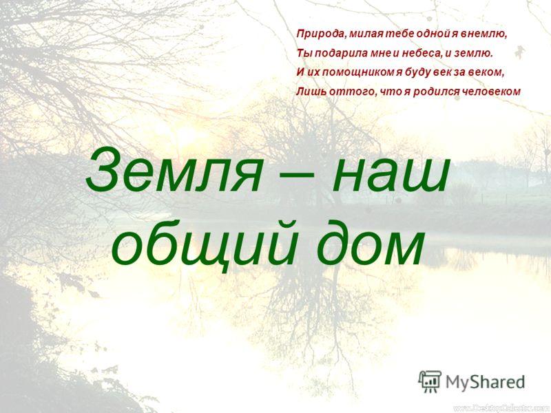 Земля – наш общий дом Природа, милая тебе одной я внемлю, Ты подарила мне и небеса, и землю. И их помощником я буду век за веком, Лишь оттого, что я родился человеком