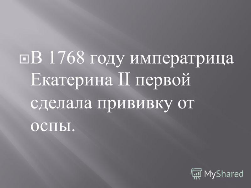 В 1768 году императрица Екатерина II первой сделала прививку от оспы.