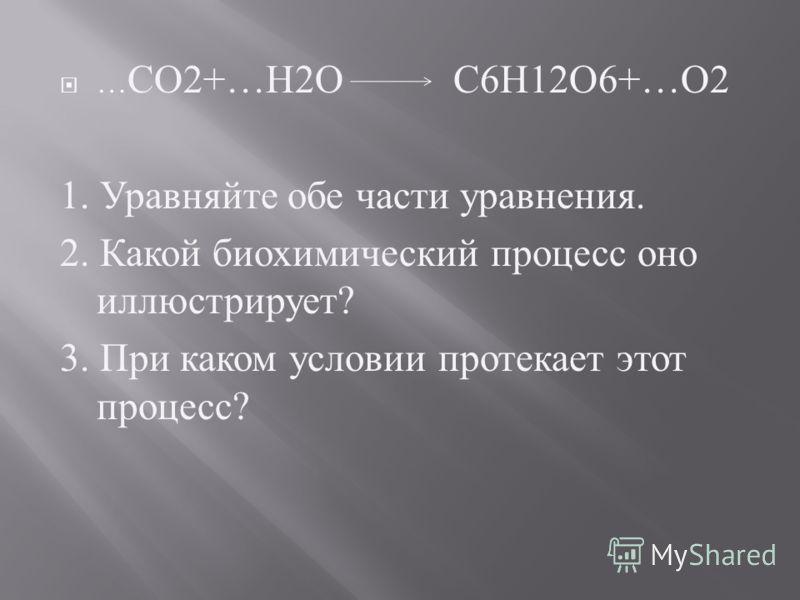 … СО 2+… Н 2 О С 6 Н 12 О 6+… О 2 1. У равняйте о бе ч асти у равнения. 2. К акой б иохимический п роцесс о но иллюстрирует ? 3. П ри к аком у словии п ротекает э тот процесс ?