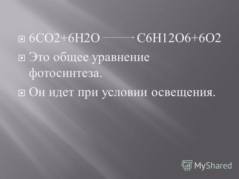 6 СО 2+6 Н 2 О С 6 Н 12 О 6+6 О 2 Это общее уравнение фотосинтеза. Он идет при условии освещения.