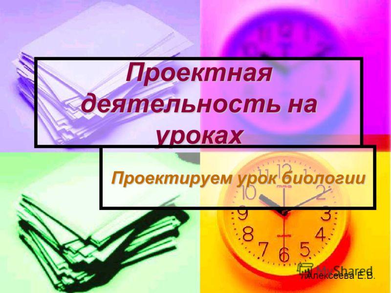 Проектная деятельность на уроках Проектируем урок биологии Алексеева Е.В.