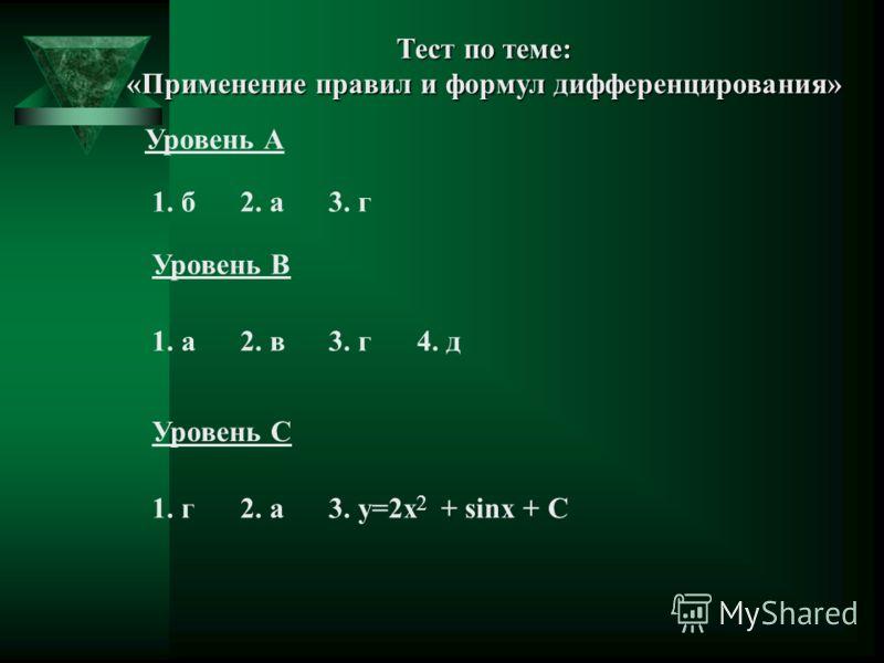 Тест по теме: «Применение правил и формул дифференцирования» Уровень А 1. б2. а3. г Уровень В Уровень С 1. а2. в3. г4. д 1. г2. а3. y=2x + sinx + C 2