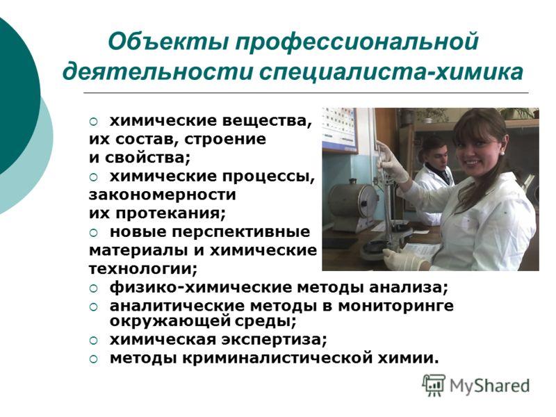 Объекты профессиональной деятельности специалиста-химика химические вещества, их состав, строение и свойства; химические процессы, закономерности их протекания; новые перспективные материалы и химические технологии; физико-химические методы анализа;