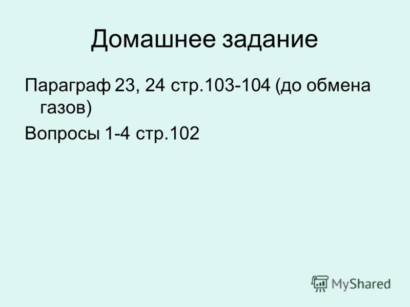 Домашнее задание Параграф 23, 24 стр.103-104 (до обмена газов) Вопросы 1-4 стр.102