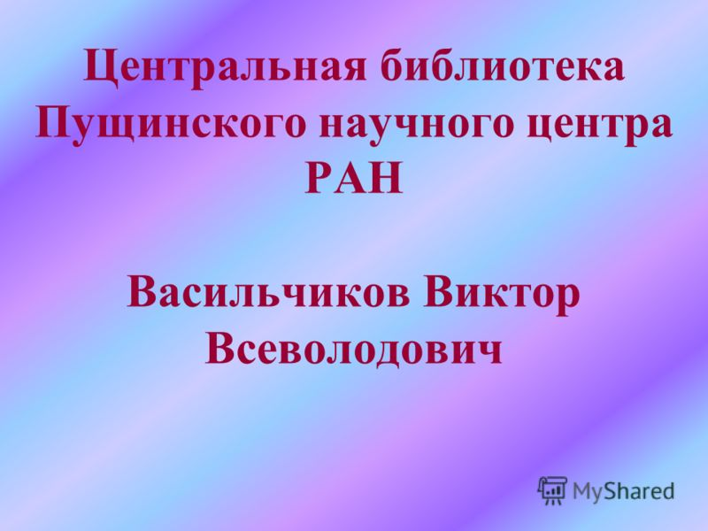Центральная библиотека Пущинского научного центра РАН Васильчиков Виктор Всеволодович