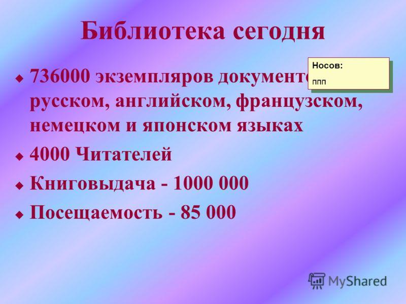 Библиотека сегодня u 736000 экземпляров документов на русском, английском, французском, немецком и японском языках u 4000 Читателей u Книговыдача - 1000 000 u Посещаемость - 85 000 Носов: ппп Носов: ппп