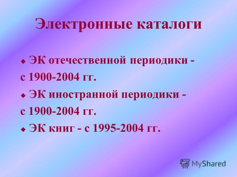 Электронные каталоги u ЭК отечественной периодики - с 1900-2004 гг. u ЭК иностранной периодики - с 1900-2004 гг. u ЭК книг - с 1995-2004 гг.