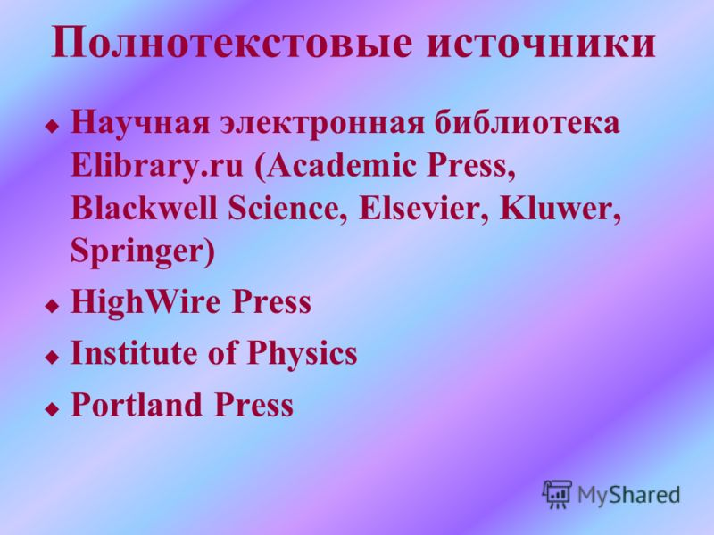 Полнотекстовые источники u Научная электронная библиотека Elibrary.ru (Academic Press, Blackwell Science, Elsevier, Kluwer, Springer) u HighWire Press u Institute of Physics u Portland Press