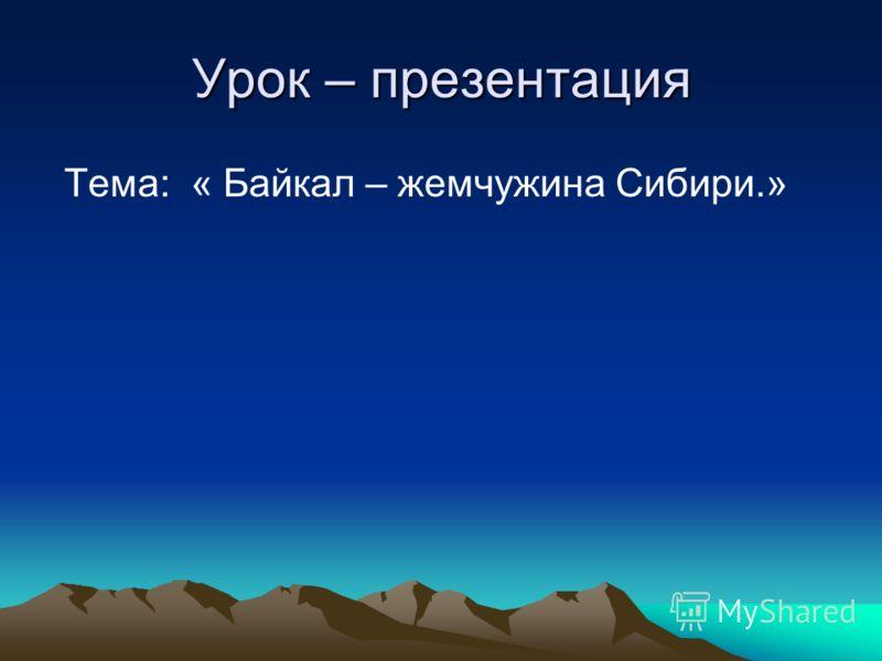 Урок – презентация Тема: « Байкал – жемчужина Сибири.»