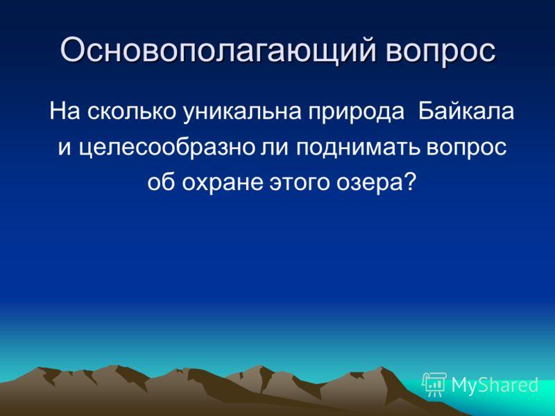 Основополагающий вопрос На сколько уникальна природа Байкала и целесообразно ли поднимать вопрос об охране этого озера?