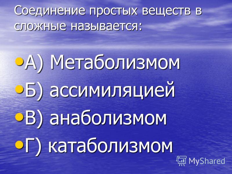 Соединение простых веществ в сложные называется: А) Метаболизмом А) Метаболизмом Б) ассимиляцией Б) ассимиляцией В) анаболизмом В) анаболизмом Г) катаболизмом Г) катаболизмом