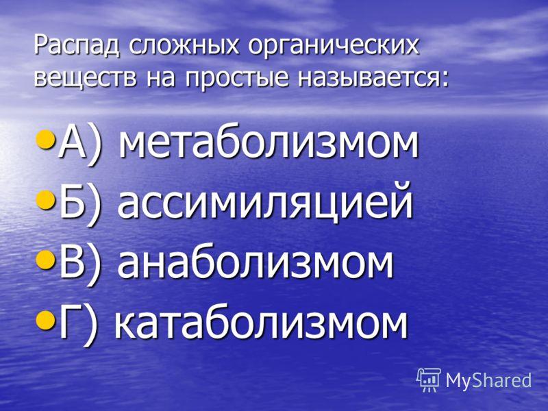 Распад сложных органических веществ на простые называется: А) метаболизмом А) метаболизмом Б) ассимиляцией Б) ассимиляцией В) анаболизмом В) анаболизмом Г) катаболизмом Г) катаболизмом