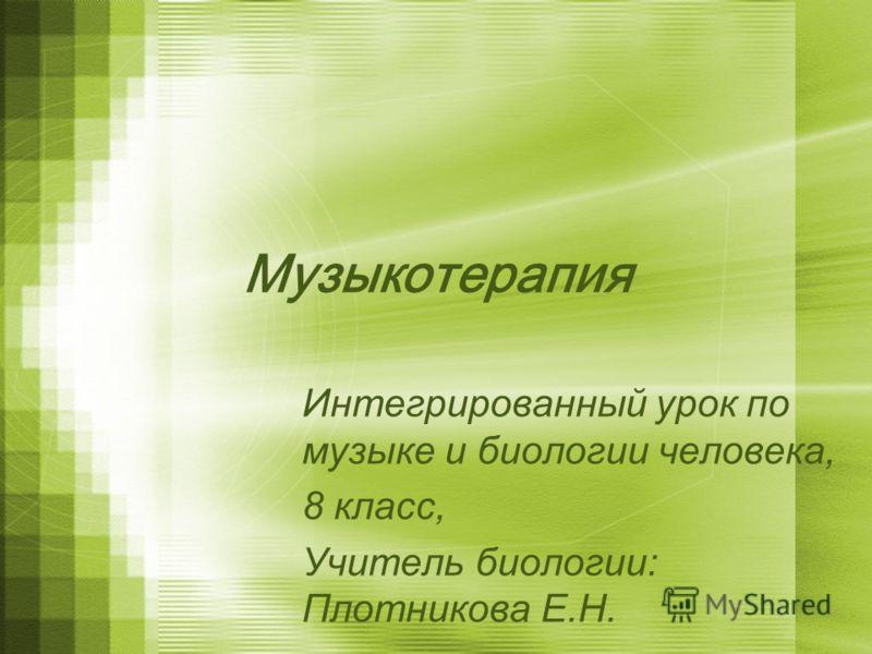 Музыкотерапия Интегрированный урок по музыке и биологии человека, 8 класс, Учитель биологии: Плотникова Е.Н.