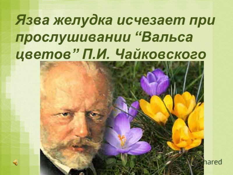 Язва желудка исчезает при прослушивании Вальса цветов П.И. Чайковского