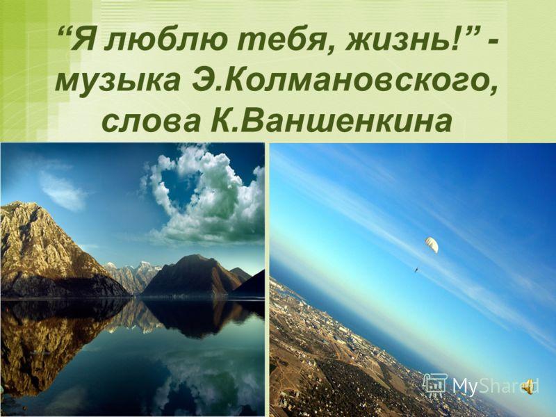 Я люблю тебя, жизнь! - музыка Э.Колмановского, слова К.Ваншенкина