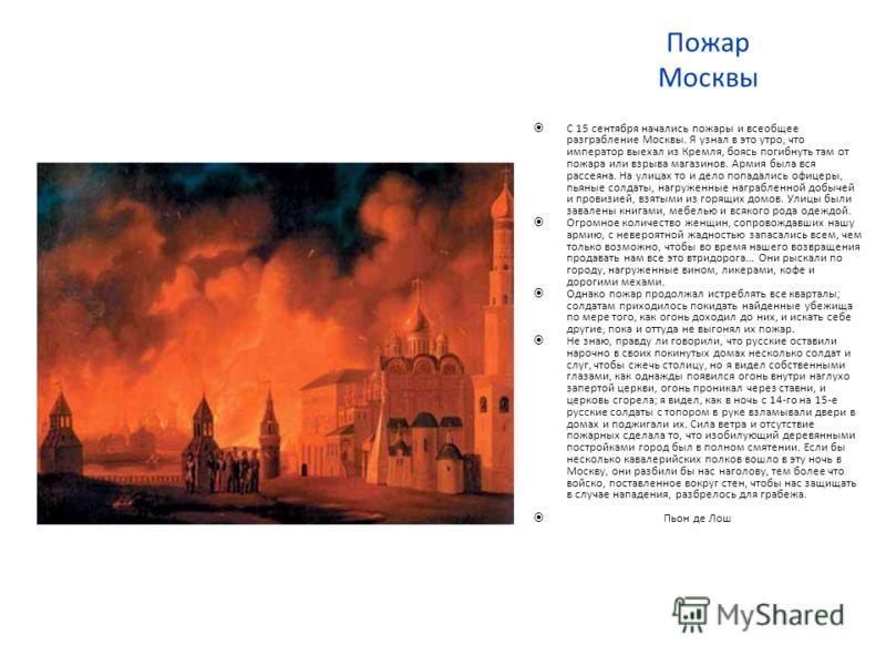 Пожар Москвы С 15 сентября начались пожары и всеобщее разграбление Москвы. Я узнал в это утро, что император выехал из Кремля, боясь погибнуть там от пожара или взрыва магазинов. Армия была вся рассеяна. На улицах то и дело попадались офицеры, пьяные