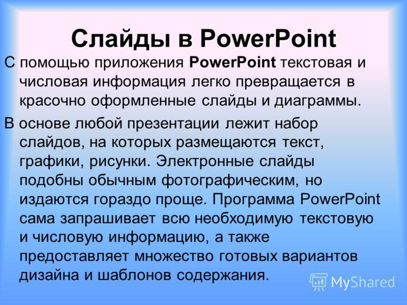 Слайды в PowerPoint С помощью приложения PowerPoint текстовая и числовая информация легко превращается в красочно оформленные слайды и диаграммы. В основе любой презентации лежит набор слайдов, на которых размещаются текст, графики, рисунки. Электрон