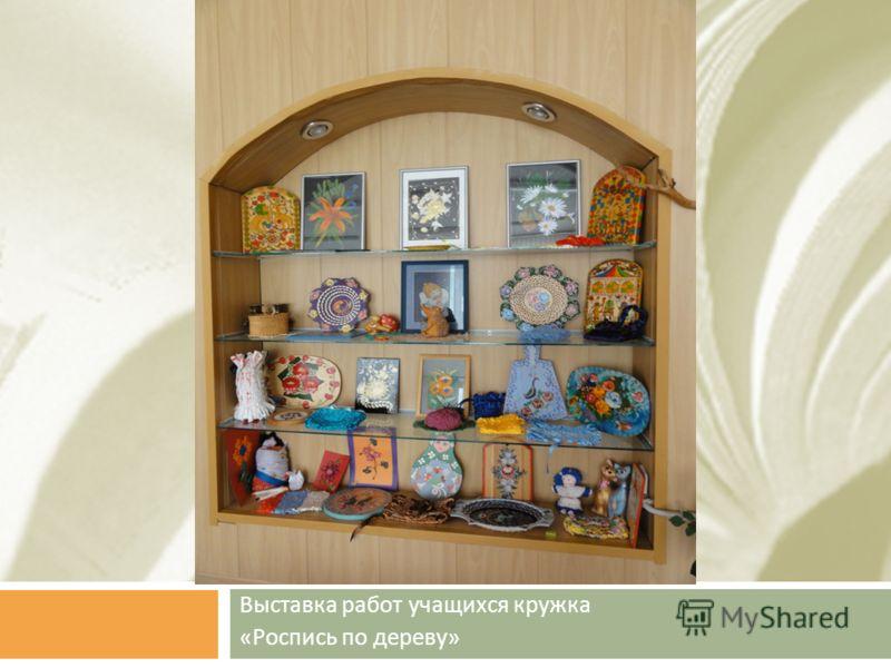 Выставка работ учащихся кружка « Роспись по дереву »