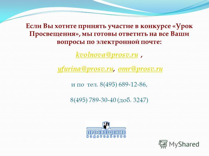 Если Вы хотите принять участие в конкурсе «Урок Просвещения», мы готовы ответить на все Ваши вопросы по электронной почте: kvolnova@prosv.ru, yfurina@prosv.ru, omr@prosv.ru и по тел. 8(495) 689-12-86, 8(495) 789-30-40 (доб. 3247) kvolnova@prosv.ruyfu