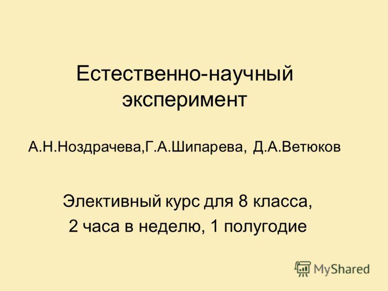 Естественно-научный эксперимент А.Н.Ноздрачева,Г.А.Шипарева, Д.А.Ветюков Элективный курс для 8 класса, 2 часа в неделю, 1 полугодие