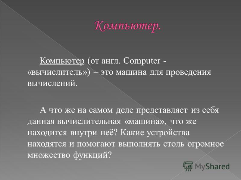 Компьютер (от англ. Computer - «вычислитель») – это машина для проведения вычислений. А что же на самом деле представляет из себя данная вычислительная «машина», что же находится внутри неё? Какие устройства находятся и помогают выполнять столь огром