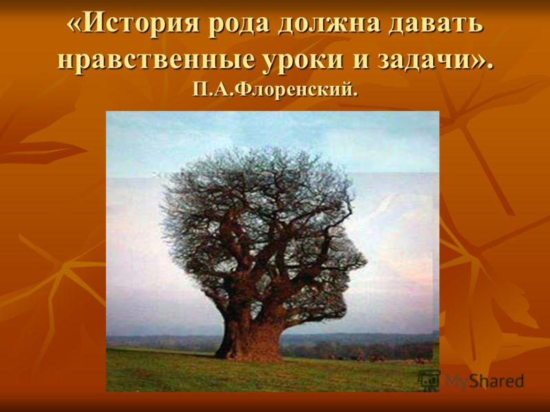 «История рода должна давать нравственные уроки и задачи». П.А.Флоренский.