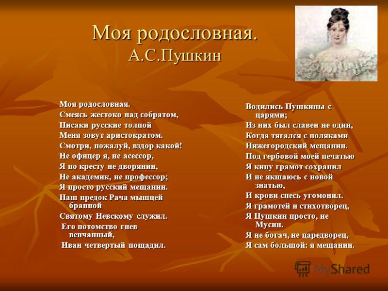 Моя родословная. А.С.Пушкин Моя родословная. Смеясь жестоко над собратом, Писаки русские толпой Меня зовут аристократом. Смотри, пожалуй, вздор какой! Не офицер я, не асессор, Я по кресту не дворянин, Не академик, не профессор; Я просто русский мещан