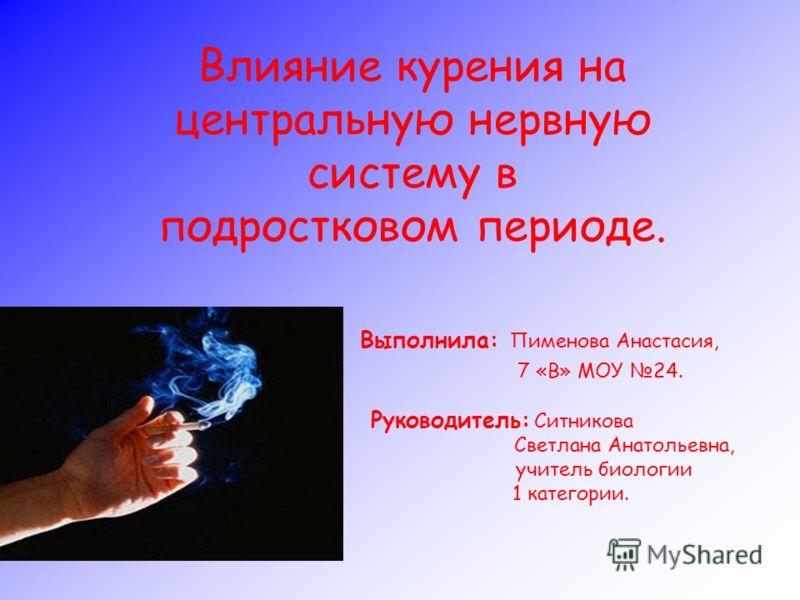 Влияние курения на центральную нервную систему в подростковом периоде. Выполнила: Пименова Анастасия, 7 «В» МОУ 24. Руководитель: Ситникова Светлана Анатольевна, учитель биологии 1 категории.