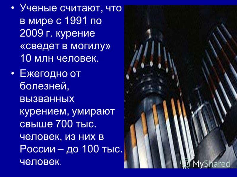 Ученые считают, что в мире с 1991 по 2009 г. курение «сведет в могилу» 10 млн человек. Ежегодно от болезней, вызванных курением, умирают свыше 700 тыс. человек, из них в России – до 100 тыс. человек.