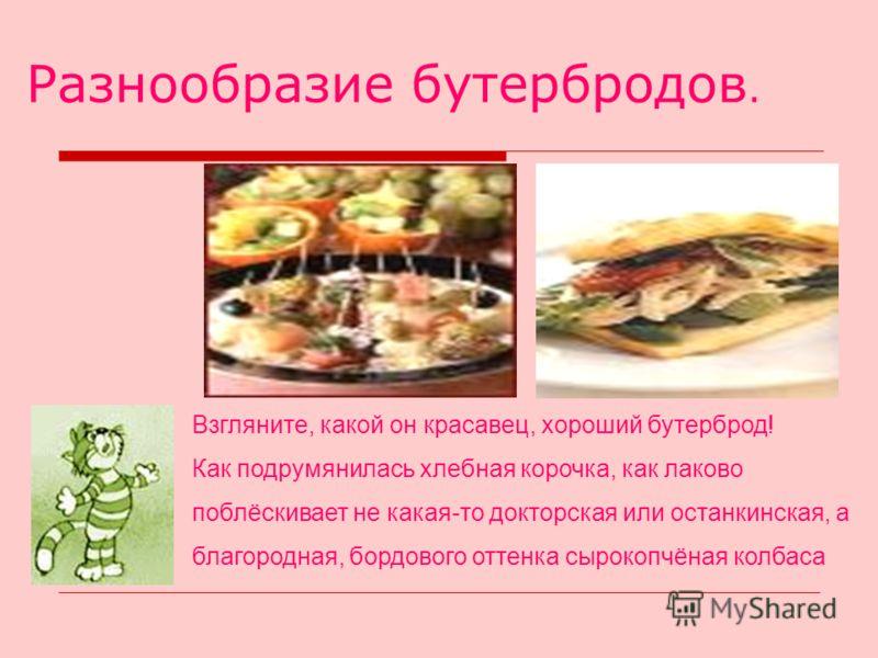 Разнообразие бутербродов. Взгляните, какой он красавец, хороший бутерброд! Как подрумянилась хлебная корочка, как лаково поблёскивает не какая-то докторская или останкинская, а благородная, бордового оттенка сырокопчёная колбаса