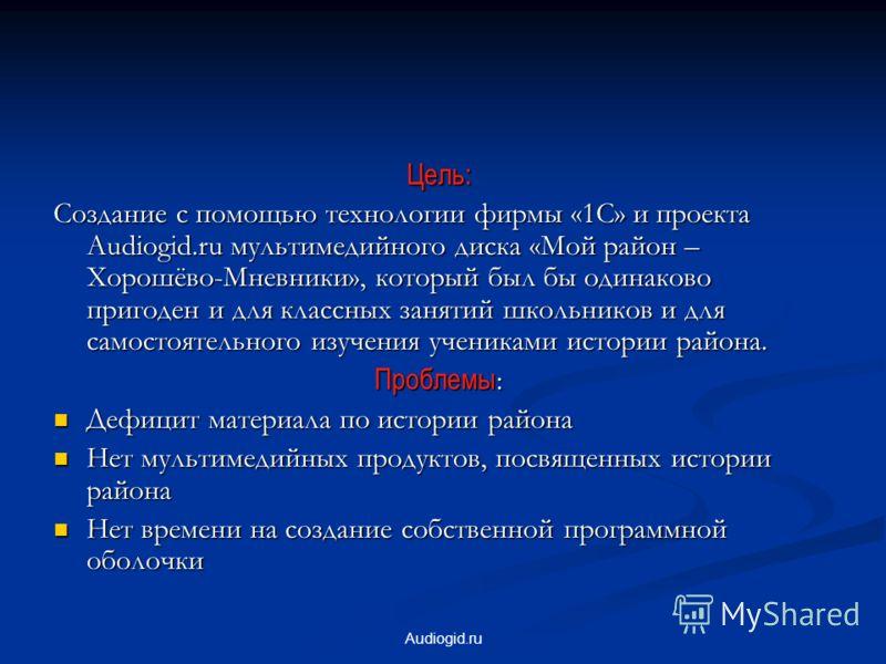 Audiogid.ru Цель: Создание с помощью технологии фирмы «1С» и проекта Audiogid.ru мультимедийного диска «Мой район – Хорошёво-Мневники», который был бы одинаково пригоден и для классных занятий школьников и для самостоятельного изучения учениками исто
