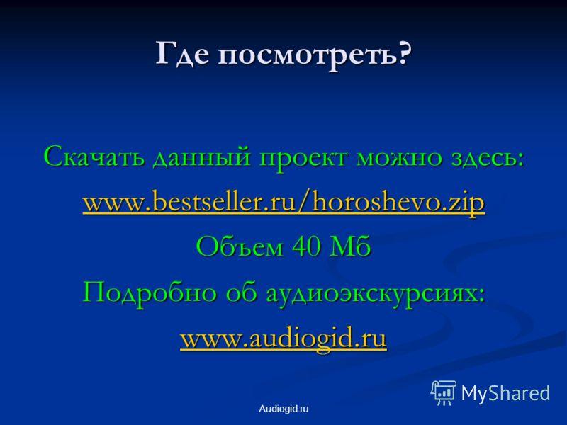 Audiogid.ru Где посмотреть? Скачать данный проект можно здесь: www.bestseller.ru/horoshevo.zip Объем 40 Мб Подробно об аудиоэкскурсиях: www.audiogid.ru