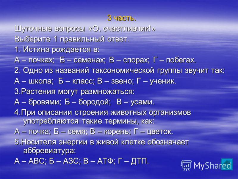 3 часть. Шуточные вопросы «О, счастливчик!» Выберите 1 правильный ответ. 1. Истина рождается в: А – почках; Б – семенах; В – спорах; Г – побегах. 2. Одно из названий таксономической группы звучит так: А – школа; Б – класс; В – звено; Г – ученик. 3.Ра