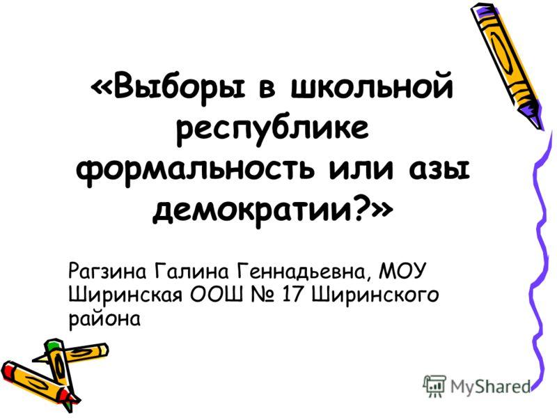 «Выборы в школьной республике формальность или азы демократии?» Рагзина Галина Геннадьевна, МОУ Ширинская ООШ 17 Ширинского района