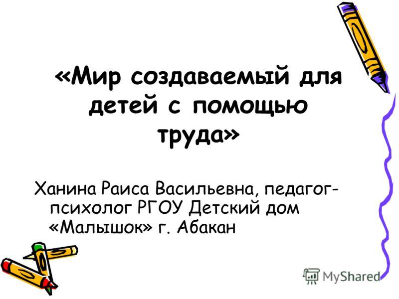 «Мир создаваемый для детей с помощью труда» Ханина Раиса Васильевна, педагог- психолог РГОУ Детский дом «Малышок» г. Абакан