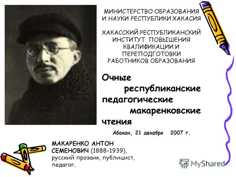 МАКАРЕНКО АНТОН СЕМЕНОВИЧ (1888–1939), русский прозаик, публицист, педагог. МИНИСТЕРСТВО ОБРАЗОВАНИЯ И НАУКИ РЕСПУБЛИКИ ХАКАСИЯ ХАКАССКИЙ РЕСПУБЛИКАНСКИЙ ИНСТИТУТ ПОВЫШЕНИЯ КВАЛИФИКАЦИИ И ПЕРЕПОДГОТОВКИ РАБОТНИКОВ ОБРАЗОВАНИЯ Очные республиканские пе