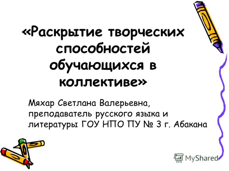 «Раскрытие творческих способностей обучающихся в коллективе» Мяхар Светлана Валерьевна, преподаватель русского языка и литературы ГОУ НПО ПУ 3 г. Абакана