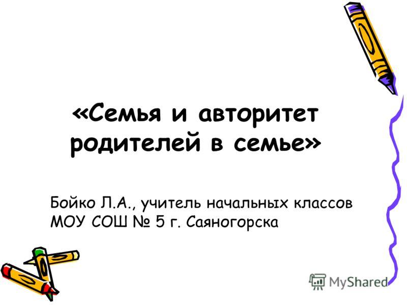 «Семья и авторитет родителей в семье» Бойко Л.А., учитель начальных классов МОУ СОШ 5 г. Саяногорска