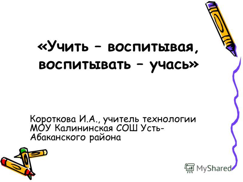 «Учить – воспитывая, воспитывать – учась» Короткова И.А., учитель технологии МОУ Калининская СОШ Усть- Абаканского района