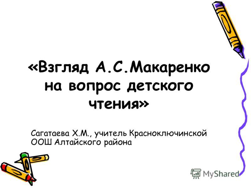 «Взгляд А.С.Макаренко на вопрос детского чтения» Сагатаева Х.М., учитель Красноключинской ООШ Алтайского района