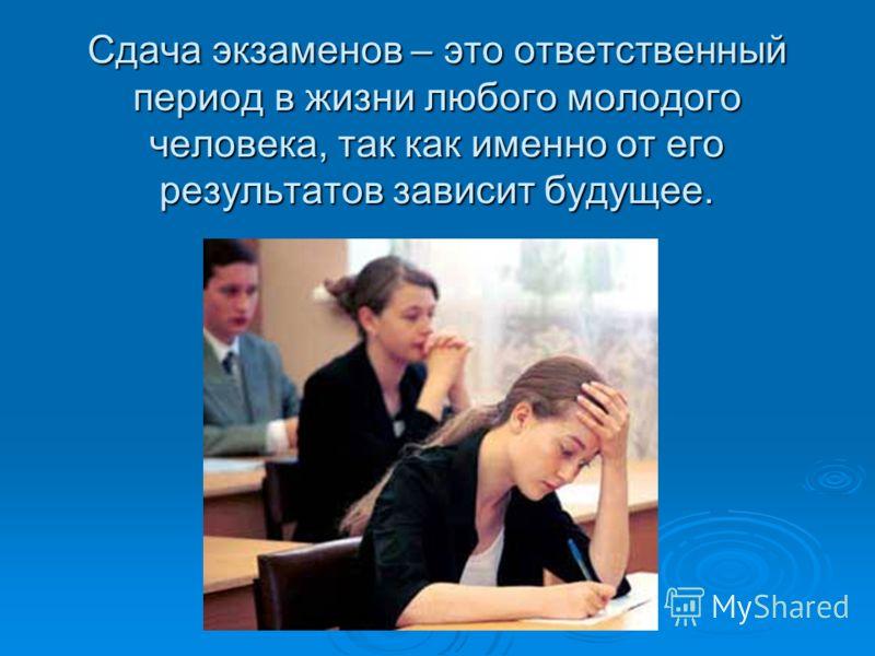 Сдача экзаменов – это ответственный период в жизни любого молодого человека, так как именно от его результатов зависит будущее.